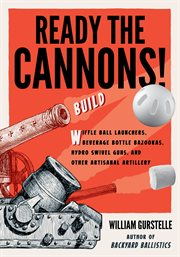 Ready the cannons!: build wiffle ball launchers, beverage bottle bazookas, hydro swivel guns, and other artisanal artillery cover image