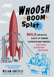 Whoosh boom splat : build jam jar jets, elastic zip cannons, clothespin snap shooters, and more legendary launchers cover image