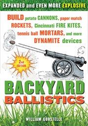 Backyard ballistics build potato cannons, paper match rockets, Cincinnati fire kites, tennis ball mortars, and more dynamite devices cover image