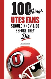 100 Things Utes Fans Should Know and Do Before They Die