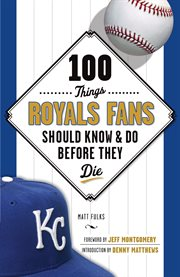 100 Things Royals Fans Should Know and Do Before They Die