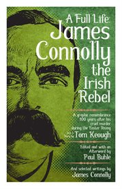 A full life: James Connolly the Irish rebel : a graphic remembrance 100 years after his cruel murder during the Easter rising cover image