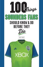 100 Things Sounders Fans Should Know & Do Before They Die