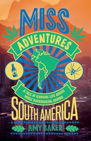 Miss-adventures : a tale of ignoring life advice while backpacking around South America cover image