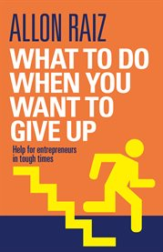 What to do when you want to give up : help for entrepreneurs in tough times cover image