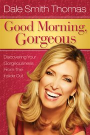 "Good Morning Gorgeous : keys to discovering your ""gorgeousness"" from the inside out cover image"