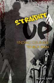Straight up! : finding courage to be a man cover image