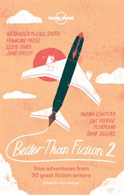 Better than fiction 2: true travel adventures from 30 great fiction writers cover image