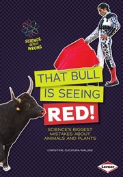 That bull is seeing red!: science's biggest mistakes about animals and plants cover image
