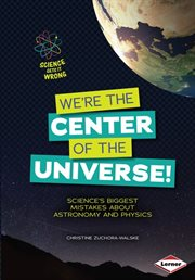 We're the center of the universe!: science's biggest mistakes about astronomy and physics cover image