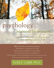 Psychology moment by moment : a guide to enhancing your clinical practice with mindfulness and meditation cover image