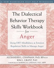 The dialectical behavior therapy skills workbook for anger : using DBT mindfulness & emotion regulation skills to manage anger cover image
