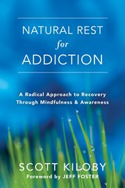 Natural rest for addiction : a radical approach to recovery through mindfulness & awareness cover image