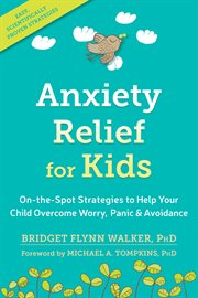 Anxiety Relief for Kids : On-The-Spot Strategies to Help Your Child Overcome Worry, Panic, and Avoidance cover image