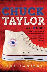 Chuck Taylor, Converse all star : the true story of the man behind the most famous athletic shoe in history cover image