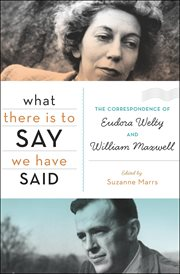 What there is to say we have said : the correspondence of Eudora Welty and William Maxwell cover image