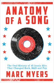 Anatomy of a song : the oral history of 45 iconic hits that changed rock, R & B and pop cover image