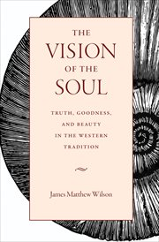 The vision of the soul : truth, goodness, and beauty in the western tradition cover image