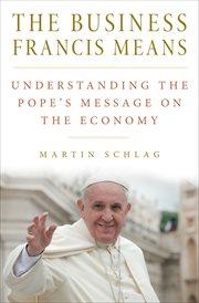 The business Francis means : understanding the pope's message on the economy cover image