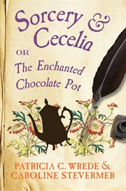 Sorcery and Cecelia, or, The enchanted chocolate pot being the correspondence of two young ladies of quality regarding various magical scandals in London and the country cover image
