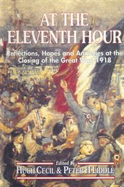 At the eleventh hour. Reflections, Hopes and Anxieties at the Closing of the Great War, 1918 cover image