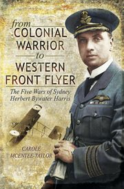 From colonial warrior to western front flyer. The Five Wars of Sydney Herbert Bywater Harris cover image
