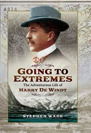 Going to Extremes : the Adventurous Life of Harry de Windt cover image