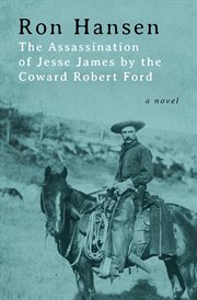The assassination of Jesse James by the coward Robert Ford : a novel cover image