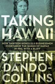 Taking Hawaii : How Thirteen Honolulu Businessmen Overthrew the Queen of Hawaii in 1893, With a Bluff cover image