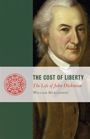 The Cost of Liberty: The Life of John Dickinson cover image