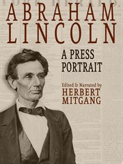 Abraham Lincoln : His Life and Times from the Original Newspaper Documents of the Union, the Confederacy, and Europe cover image