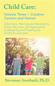 Creative Centers and Homes: Infant Care, Planning and Developing Family Day Care, and Approaches to Designing and Creating the Child's Environment