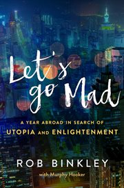 Let's go mad : a year abroad in search of utopia and enlightenment cover image