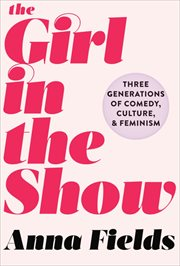 The girl in the show : three generations of comedy, culture, and feminism cover image