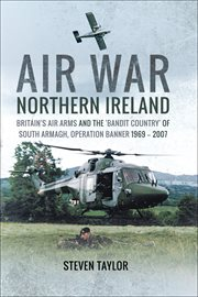 Air war northern ireland. Britain's Air Arms and the 'Bandit Country' of South Armagh, Operation Banner 1969–2007 cover image