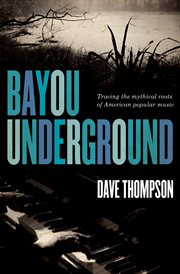 Bayou underground : tracing the mythical roots of American popular music cover image