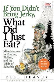 If you didn't bring jerky, what did I just eat? : misadventures in hunting, fishing, and the wilds of suburbia cover image
