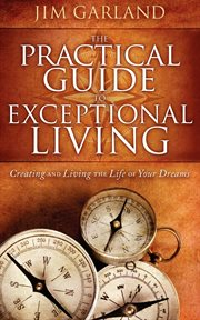 The practical guide to exceptional living : creating and living the life of your dreams cover image