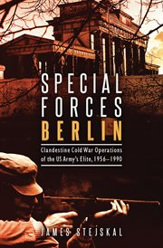 Special Forces Berlin : Clandestine Cold War Operations of the US Army's Elite, 1956-1990 cover image