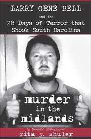 Murder in the midlands : Larry Gene Bell and the 28 days of terror that shook South Carolina cover image