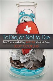 To die, or not to die : ten tricks to getting better medical care cover image