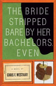 The bride stripped bare by her bachelors, even : a novel cover image