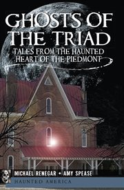 Ghosts of the Triad : tales from the haunted heart of the Piedmont cover image