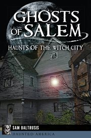 Ghosts of Salem : haunts of the witch city cover image