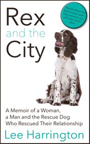 Rex and the city : a memoir of a woman, a man and the rescue dog who rescued their relationship cover image