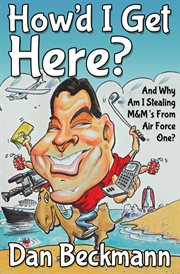 How'd I Get Here? And Why am I Stealing M & M's From Air Force One? cover image