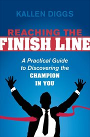 Reaching the finish line : a practical guide to discovering the champion in you cover image
