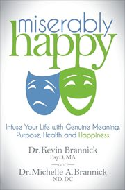 Miserably happy : infuse your life with genuine meaning, purpose, health, and happiness cover image