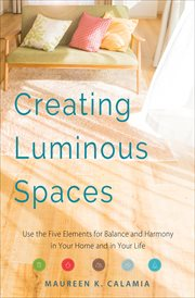 Creating Luminous Spaces : Use the Five Elements for Balance and Harmony in Your Home and in Your Life cover image