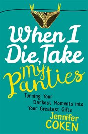 When I die, take my panties : turning your darkest moments into your greatest gifts cover image